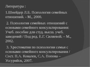 Литература : 1.Шнейдер Л.Б. Психология семейных отношений. - М., 2000. 2. Пси