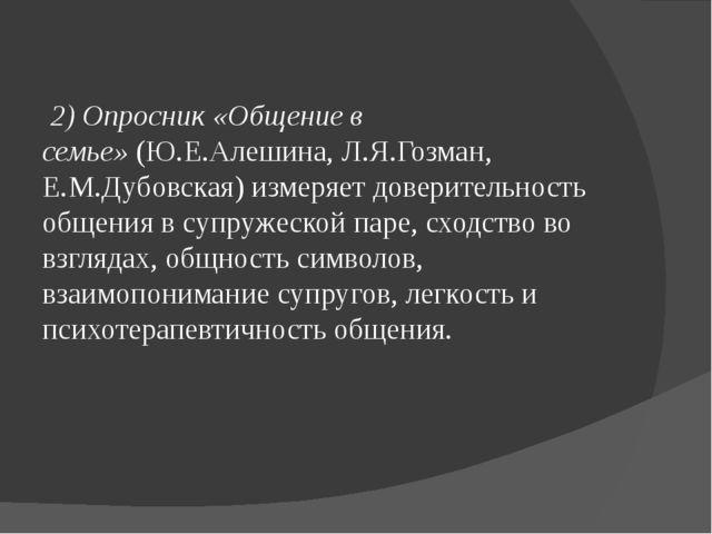2) Опросник «Общение в семье»(Ю.Е.Алешина, Л.Я.Гозман, Е.М.Дубовская) измер...