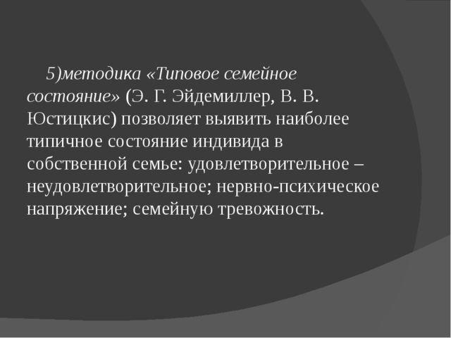 5)методика «Типовое семейное состояние»(Э. Г. Эйдемиллер, В. В. Юстицкис) п...