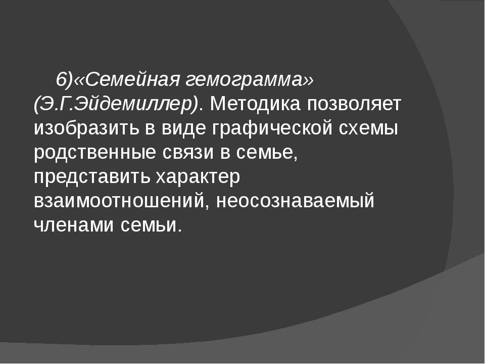 6)«Семейная гемограмма» (Э.Г.Эйдемиллер). Методика позволяет изобразить в ви...