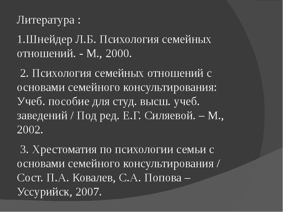 Литература : 1.Шнейдер Л.Б. Психология семейных отношений. - М., 2000. 2. Пси...