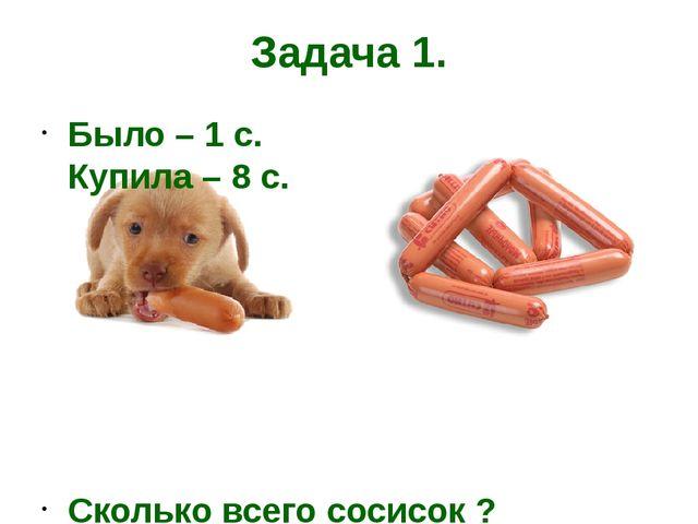 Задача 1. Было – 1 с. Купила – 8 с. Сколько всего сосисок ?