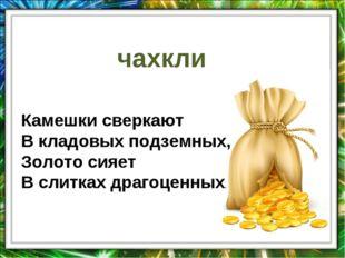 чахкли Камешки сверкают В кладовых подземных, Золото сияет В слитках драгоцен