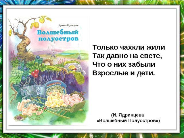 Только чахкли жили Так давно на свете, Что о них забыли Взрослые и дети. (И....