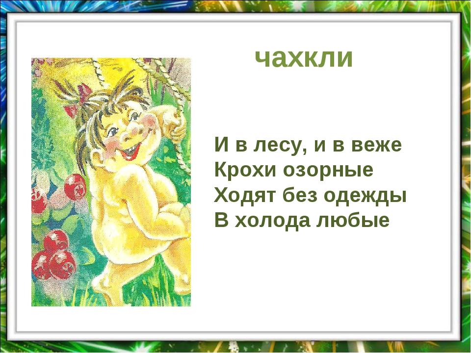 чахкли И в лесу, и в веже Крохи озорные Ходят без одежды В холода любые