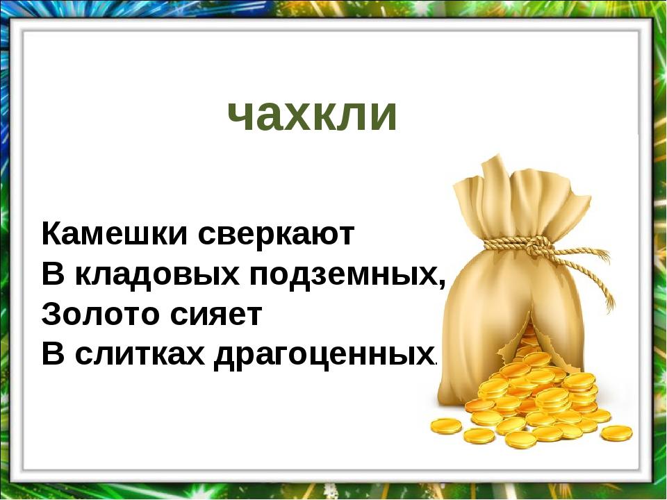 чахкли Камешки сверкают В кладовых подземных, Золото сияет В слитках драгоцен...