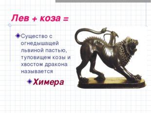 Лев + коза = Существо с огнедышащей львиной пастью, туловищем козы и хвостом