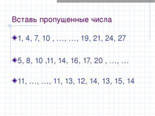 Вставь пропущенные числа 1, 4, 7, 10 , …, …, 19, 21, 24, 27  5, 8, 10 ,11,