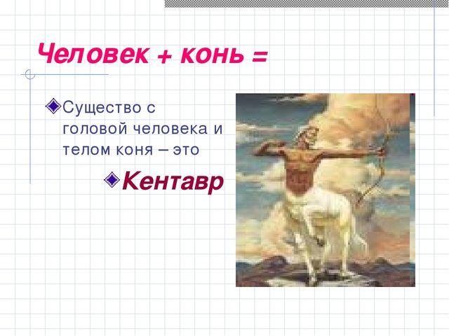 Человек + конь = Существо с головой человека и телом коня – это Кентавр