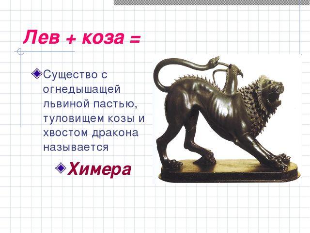Лев + коза = Существо с огнедышащей львиной пастью, туловищем козы и хвостом...
