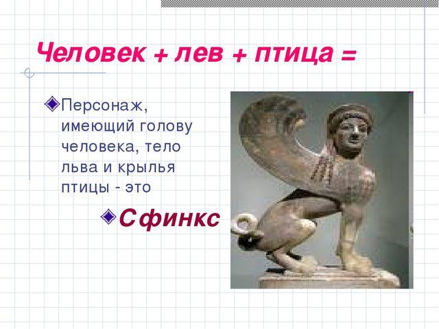 Человек + лев + птица = Персонаж, имеющий голову человека, тело льва и крылья...