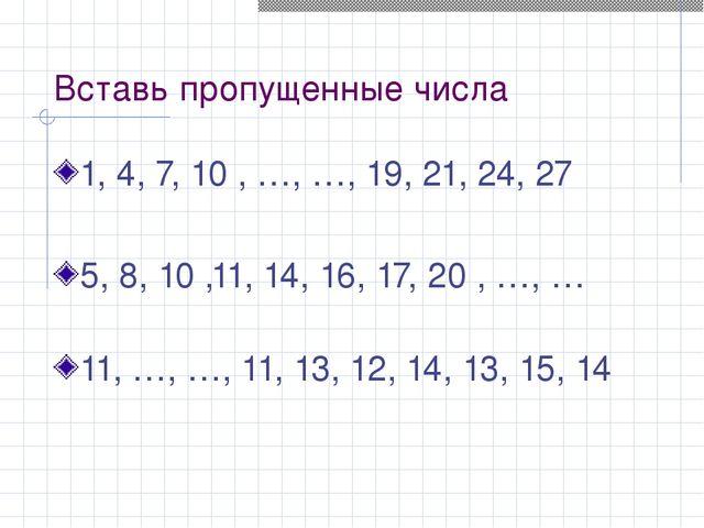 Вставь пропущенные числа 1, 4, 7, 10 , …, …, 19, 21, 24, 27  5, 8, 10 ,11,...