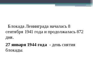 Блокада Ленинграда началась 8 сентября 1941 года и продолжалась 872 дня. 27