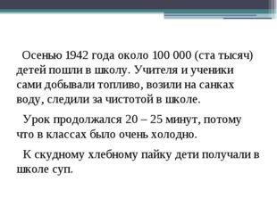 Осенью 1942 года около 100 000 (ста тысяч) детей пошли в школу. Учителя и уч