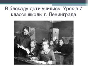 В блокаду дети учились. Урок в 7 классе школы г. Ленинграда
