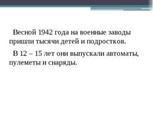 Весной 1942 года на военные заводы пришли тысячи детей и подростков. В 12 –