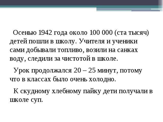 Осенью 1942 года около 100 000 (ста тысяч) детей пошли в школу. Учителя и уч...