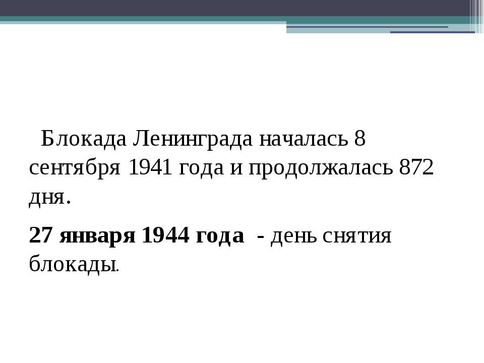 Блокада Ленинграда началась 8 сентября 1941 года и продолжалась 872 дня. 27...