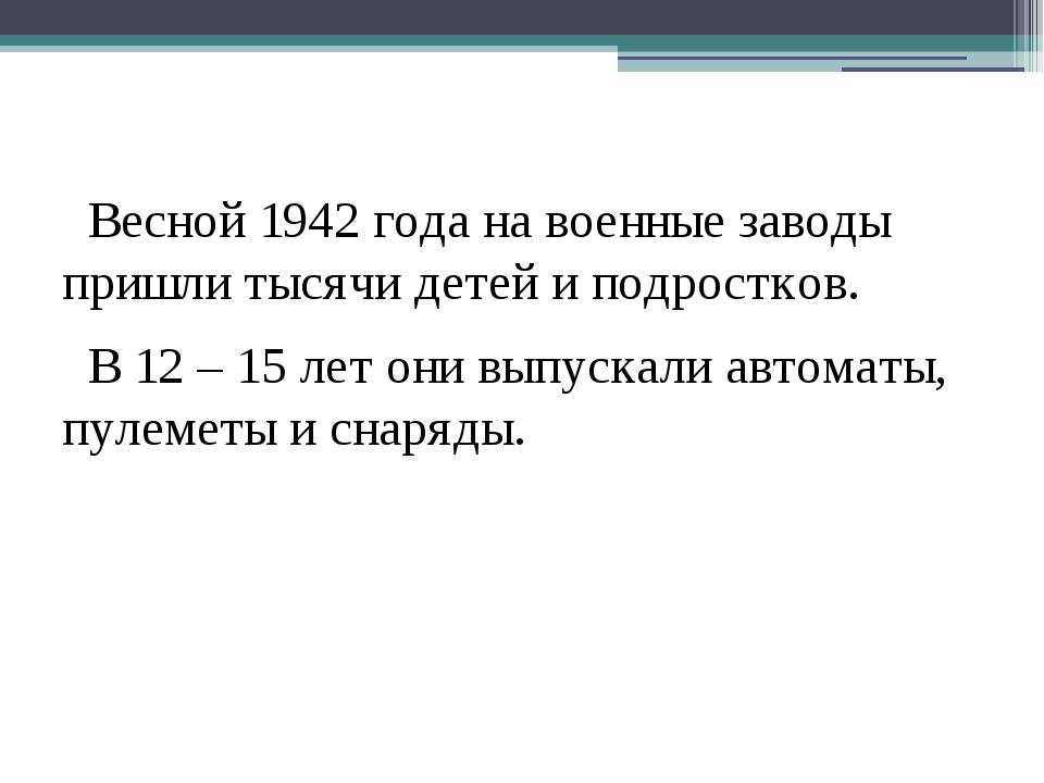 Весной 1942 года на военные заводы пришли тысячи детей и подростков. В 12 –...