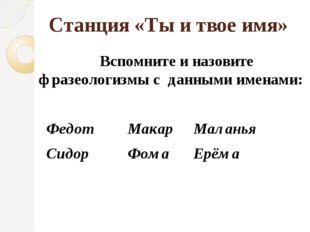 Станция «Ты и твое имя» Вспомните и назовите фразеологизмы с данными именами: