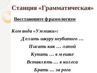 Станция «Грамматическая» Восстановите фразеологизм Команда «Умники»: Делить ш