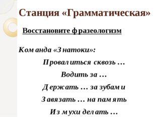 Станция «Грамматическая» Восстановите фразеологизм Команда «Знатоки»: Провали