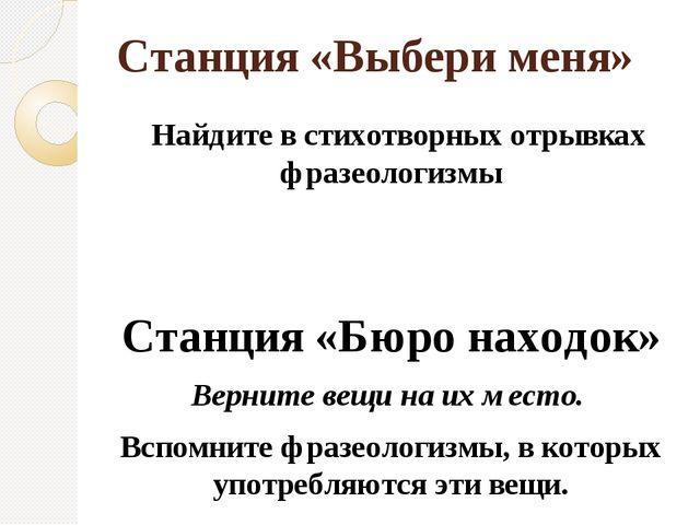 Станция «Выбери меня» Найдите в стихотворных отрывках фразеологизмы Станция «...