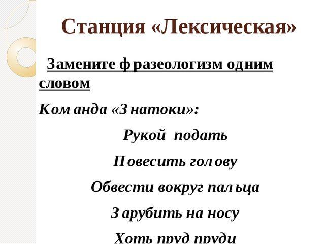 Станция «Лексическая» Замените фразеологизм одним словом Команда «Знатоки»: Р...