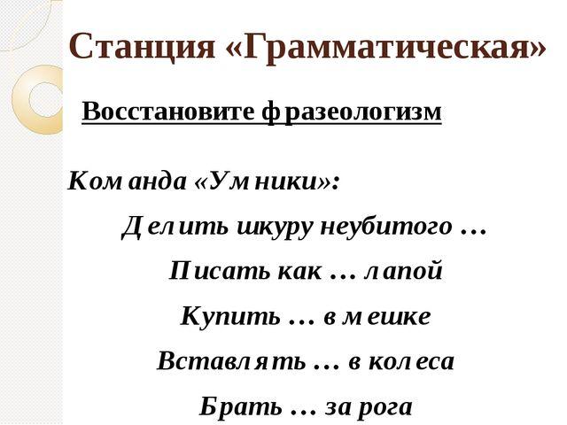 Станция «Грамматическая» Восстановите фразеологизм Команда «Умники»: Делить ш...