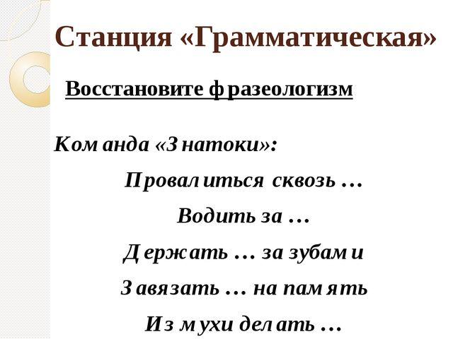 Станция «Грамматическая» Восстановите фразеологизм Команда «Знатоки»: Провали...