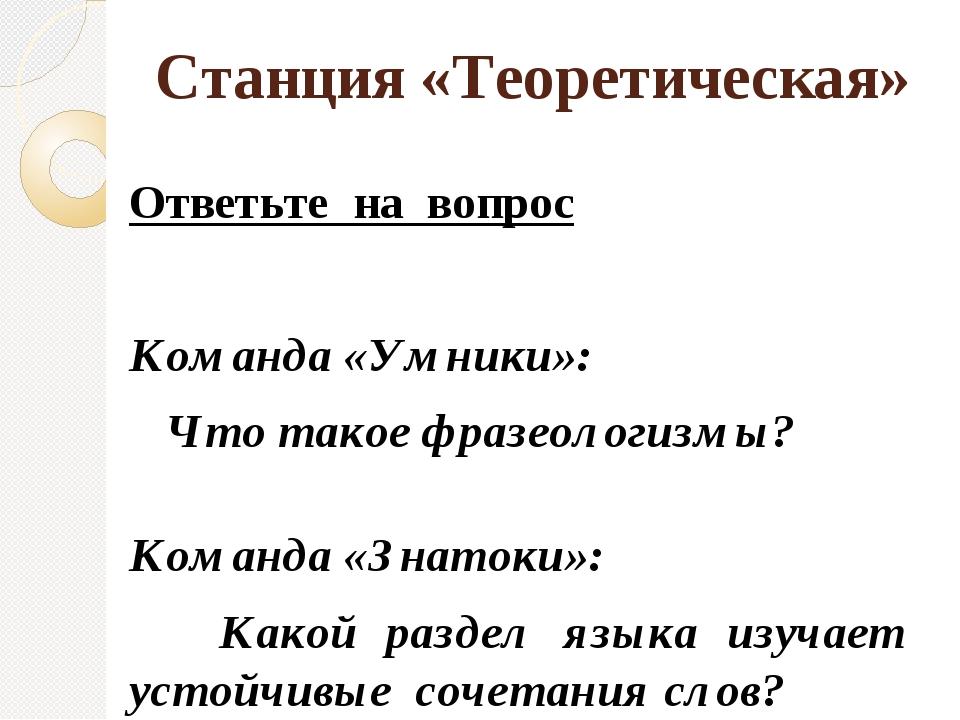 Станция «Теоретическая» Ответьте на вопрос Команда «Умники»: Что такое фразео...