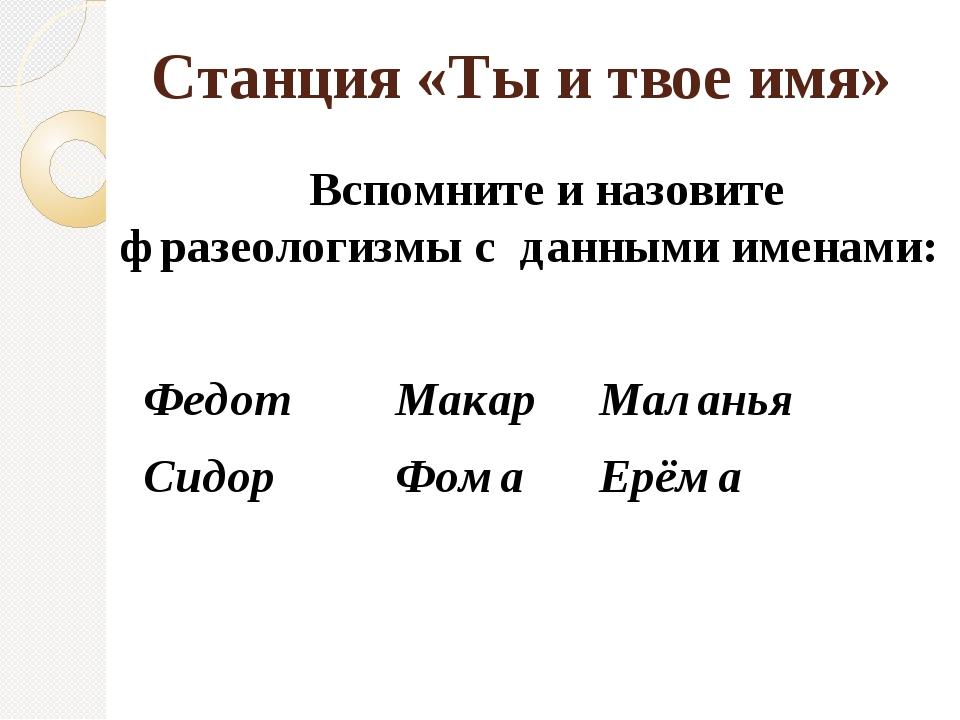 Станция «Ты и твое имя» Вспомните и назовите фразеологизмы с данными именами:...