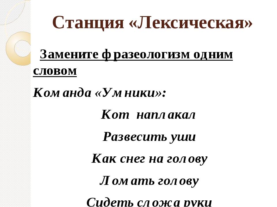 Станция «Лексическая» Замените фразеологизм одним словом Команда «Умники»: Ко...