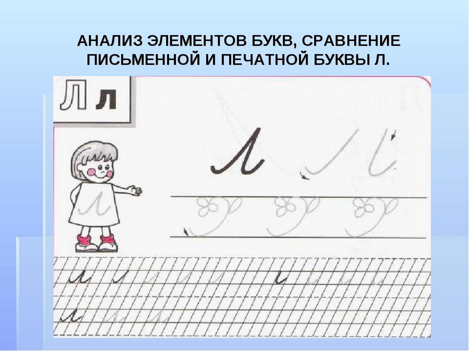 АНАЛИЗ ЭЛЕМЕНТОВ БУКВ, СРАВНЕНИЕ ПИСЬМЕННОЙ И ПЕЧАТНОЙ БУКВЫ Л.