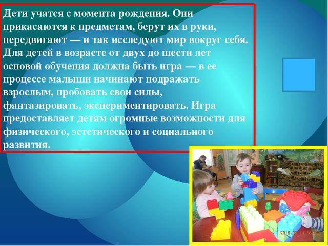 Дети учатся с момента рождения. Они прикасаются к предметам, берут их в руки,...