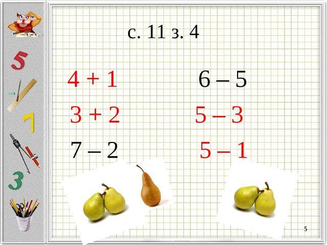 с. 11 з. 4 4 + 1 6 – 5 3 + 2 5 – 3 7 – 2 5 – 1 *