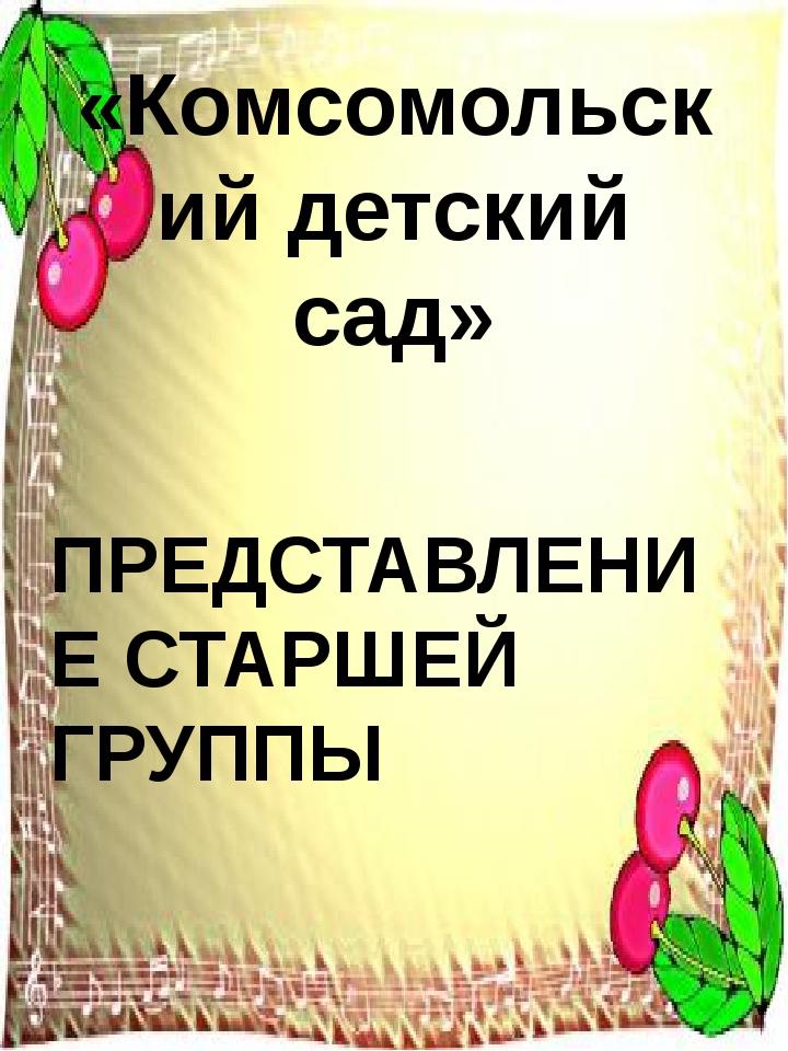 «Комсомольский детский сад» ПРЕДСТАВЛЕНИЕ СТАРШЕЙ ГРУППЫ