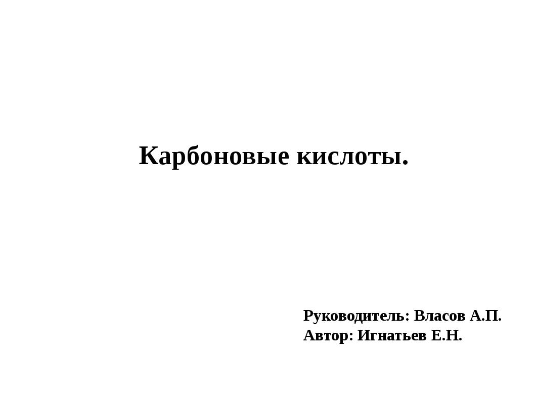 Руководитель: Власов А.П. Автор: Игнатьев Е.Н. Карбоновые кислоты.