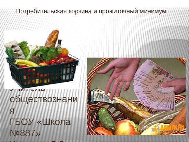 Потребительская корзина и прожиточный минимум Учитель обществознания ГБОУ «Шк...