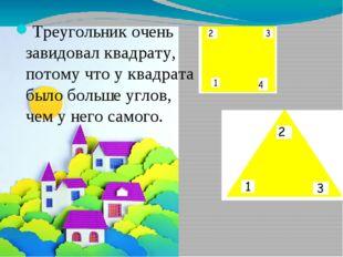 Треугольник очень завидовал квадрату, потому что у квадрата было больше углов