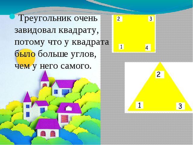 Треугольник очень завидовал квадрату, потому что у квадрата было больше углов...