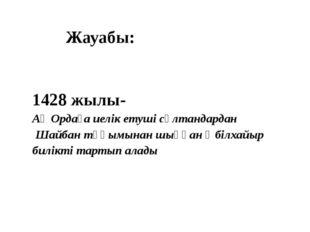 Жауабы: 1428 жылы- Ақ Ордаға иелік етуші сұлтандардан Шайбан тұқымынан шыққа