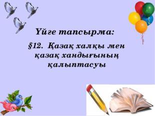 Үйге тапсырма: §12. Қазақ халқы мен қазақ хандығының қалыптасуы