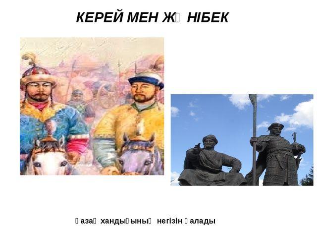 КЕРЕЙ МЕН ЖӘНІБЕК  қазақ хандығының негізін қалады