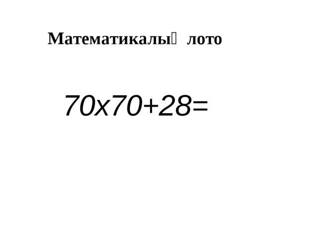 Математикалық лото 70х70+28=