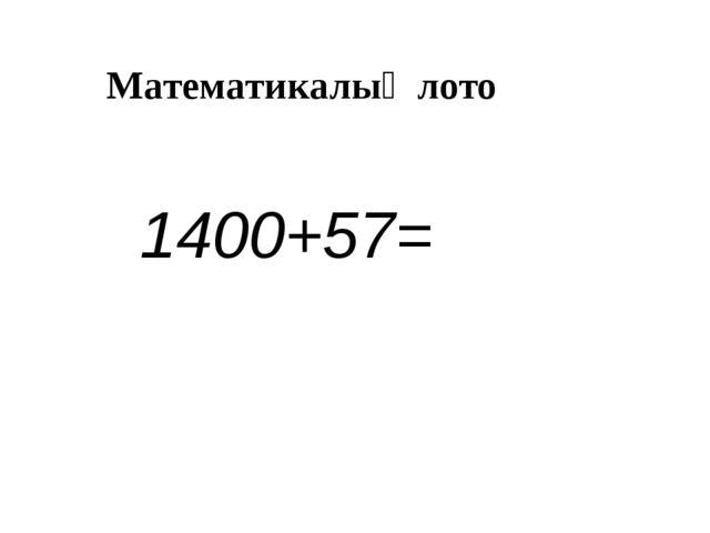 Математикалық лото 1400+57=
