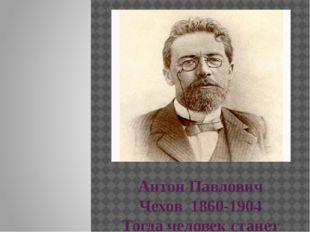 Антон Павлович Чехов 1860-1904 Тогда человек станет лучше, когда вы покажете