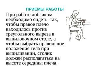 ПРИЕМЫ РАБОТЫ При работе лобзиком необходимо сидеть так, чтобы правое плечо н