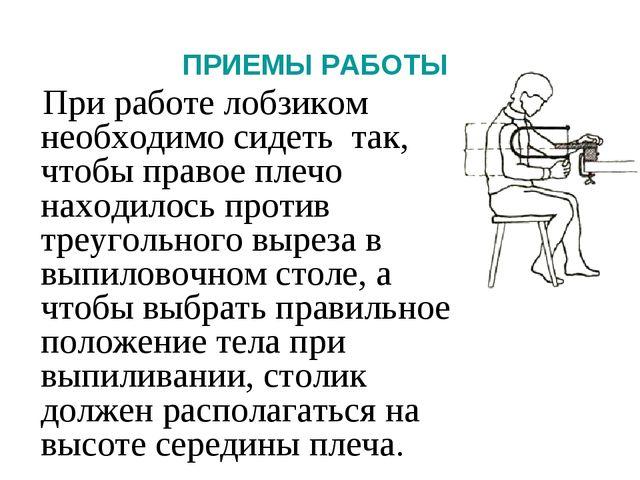 ПРИЕМЫ РАБОТЫ При работе лобзиком необходимо сидеть так, чтобы правое плечо н...