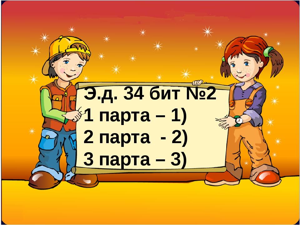 Э.д. 34 бит №2 1 парта – 1) 2 парта - 2) 3 парта – 3)